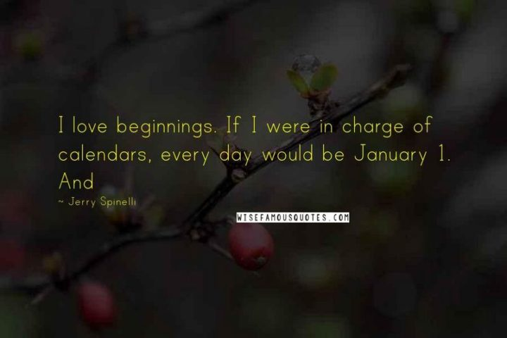 """""""I love beginnings. If I were in charge of calendars, every day would be January 1."""" - Jerry Spinelli"""