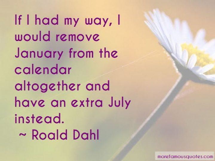 """""""If I had my way, I would remove January from the calendar altogether and have an extra July instead."""" - Roald Dahl"""