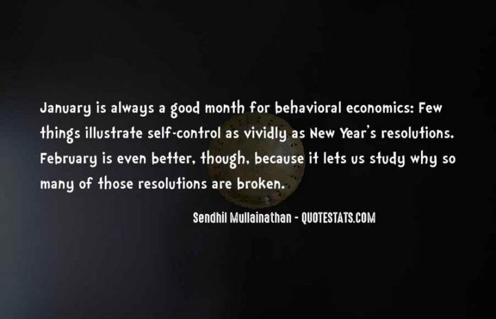 """""""January is always a good month for behavioral economics: Few things illustrate self-control as vividly as New Year's resolutions. February is even better, though, because it lets us study why so many of those resolutions are broken."""" - Sendhil Mullainathan"""