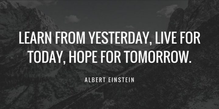 """""""Learn from yesterday, live for today, hope for tomorrow."""" - Albert Einstein"""