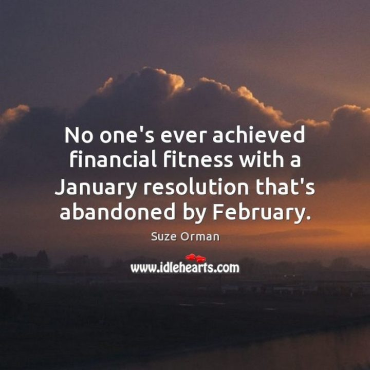 """""""No one's ever achieved financial fitness with a January resolution that's abandoned by February."""" - Suze Orman"""