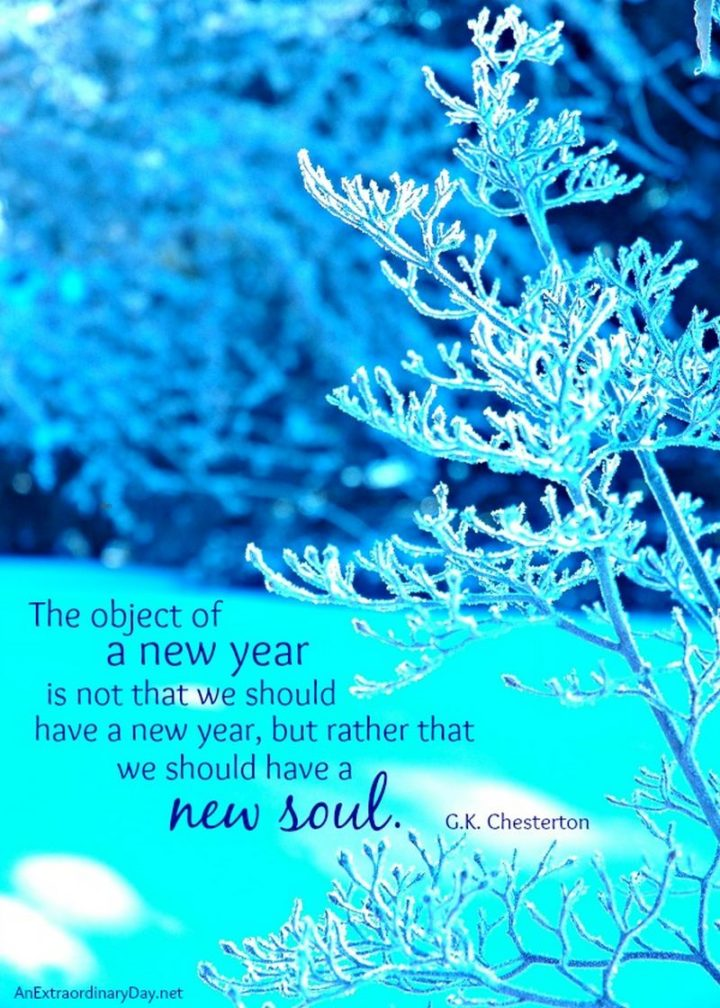 """""""The object of a new year is not that we should have a new year. It is that we should have a new soul."""" - G. K. Chesterton"""