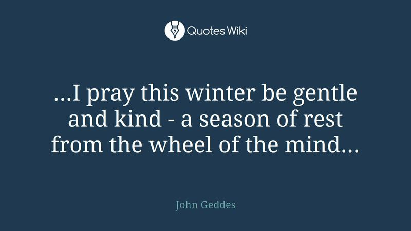 """""""...I pray this winter be gentle and kind - a season of rest from the wheel of the mind..."""" - John Geddes"""