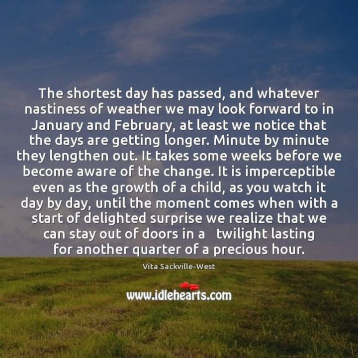 """""""The shortest day has passed, and whatever nastiness of weather we may look forward to in January and February, at least we notice that the days are getting longer.  Minute by minute they lengthen out.  It takes some weeks before we become aware of the change.  It is imperceptible even as the growth of a child, as you watch it day by day until the moment comes when with a start of delighted surprise we realize that we can stay out of doors in a twilight lasting for another quarter of a precious hour."""" - Vita Sackville-West"""