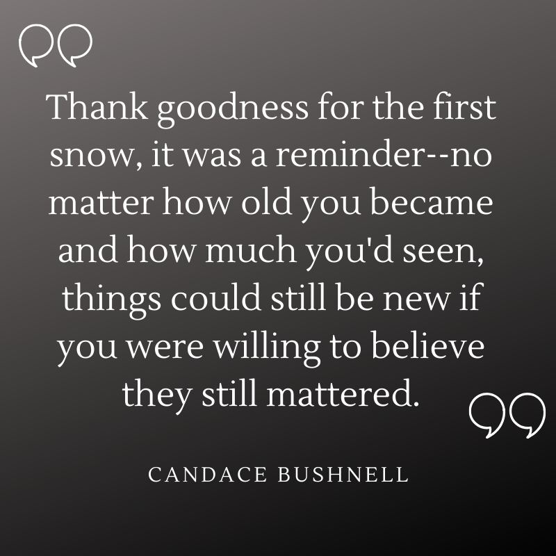 """""""Thank goodness for the first snow, it was a reminder–no matter how old you became and how much you'd seen, things could still be new if you were willing to believe they still mattered."""" - Candace Bushnell"""