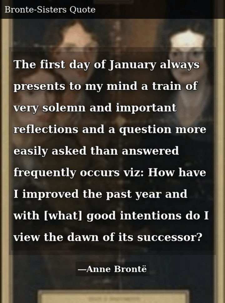 """""""The first day of January always presents to my mind a train of very solemn and important reflections and a question more easily asked than answered frequently occurs viz: How have I improved the past year and with [what] good intentions do I view the dawn of its successor?"""" - Charlotte Brontë"""