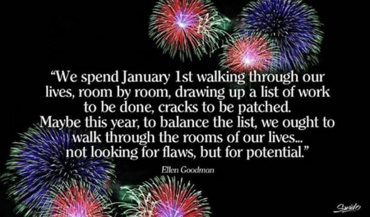 """""""We spend January 1st walking through our lives, room by room, drawing up a list of work to be done, cracks to be patched. Maybe this year, to balance the list, we ought to walk through the rooms of our lives...not looking for flaws, but for potential."""" - Ellen Goodman"""