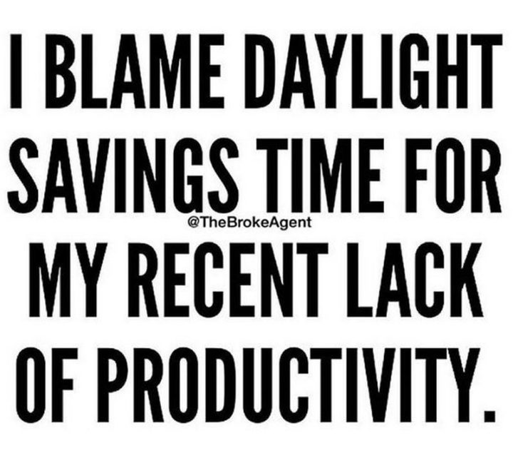 """""""I blame daylight savings time for my recent lack of productivity."""""""