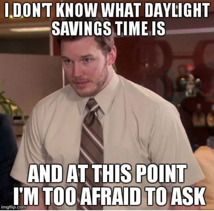 """""""I don't know what daylight savings time is and at this point, I'm too afraid to ask."""""""