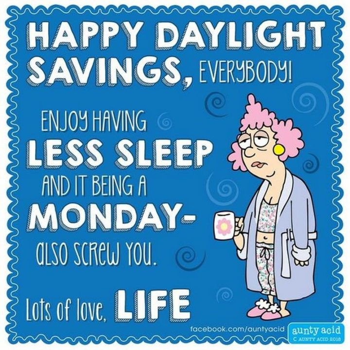 """""""Happy daylight savings, everybody! Enjoy having less sleep and it being a Monday - Also screw you. Lots of love, life."""""""