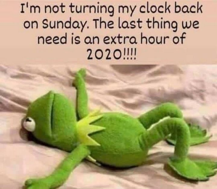 """""""I'm not turning my clock back on Sunday. The last thing we need is an extra hour of 2020!!!!"""""""