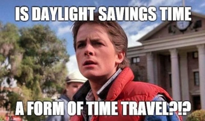 """""""Is daylight savings time a form of time travel?!?"""""""