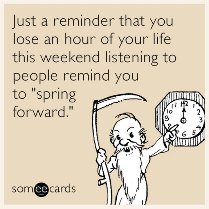 """""""Just a reminder that you lose an hour of your life this weekend listening to people remind you to 'spring forward'."""""""