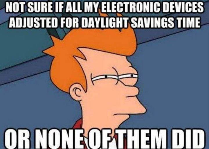 """""""Not sure if all my electronic devices adjusted for daylight savings time or none of them did."""""""