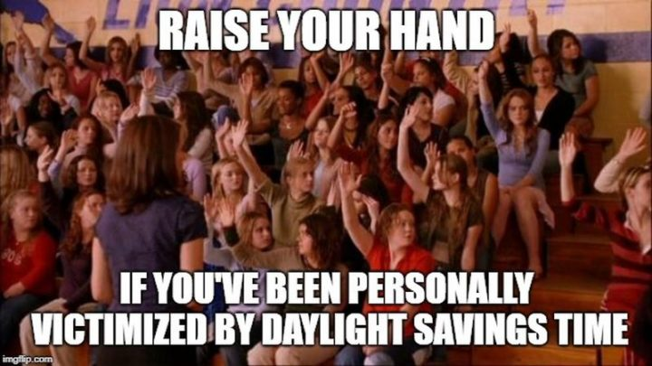 """""""Raise your hand if you've been personally victimized by daylight savings time."""""""