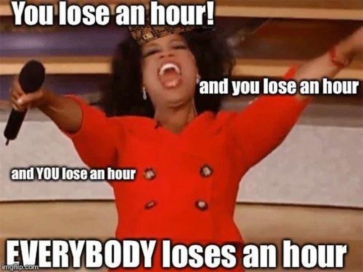 """You lose an hour! And you lose an hour and you lose an hour. Everybody loses an hour."""