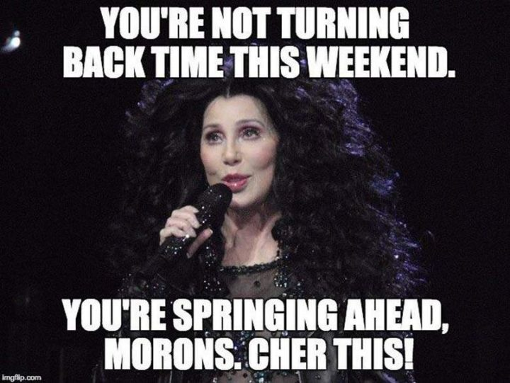 """""""You're not turning back time this weekend. You're springing ahead, morons, Cher this!"""""""