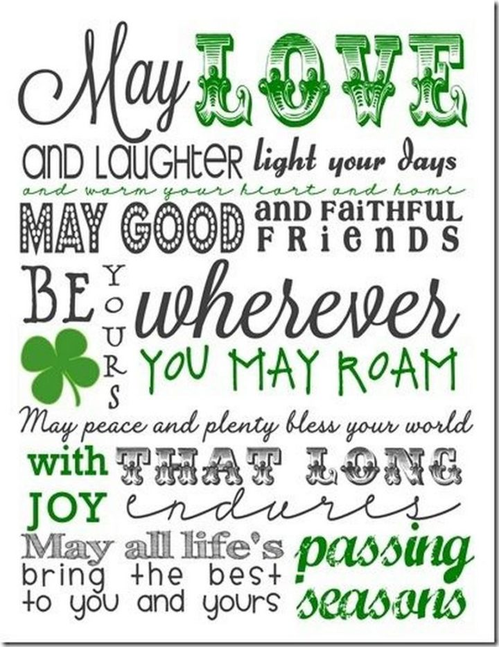 """""""May love and laughter light your days. May good and faithful friends be yours wherever you may roam. May peace and plenty bless your world with joy that long endures. May all life's passing seasons bring the best to you and yours."""""""