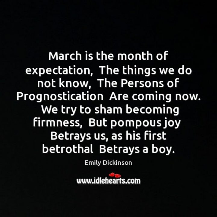 """""""March is the month of expectation. The things we do not know, The Persons of Prognostication Are coming now. We try to sham becoming firmness, But pompous joy Betrays us, as his first betrothal Betrays a boy."""" - Emily Dickinson"""