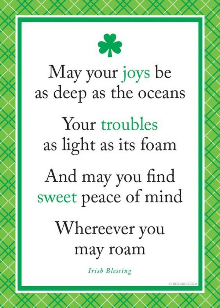 """""""May your joys be as deep as the oceans. Your troubles as light as its foam. And may you find sweet peace of mind. Wherever you may roam."""" - Irish Blessing"""