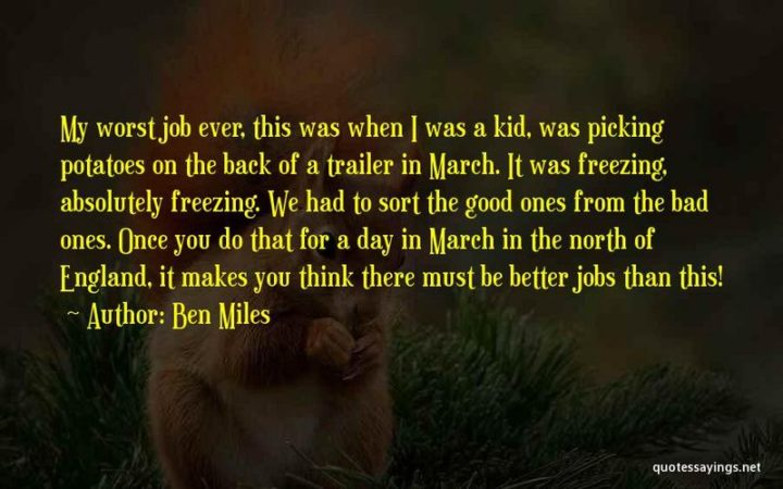 """""""My worst job ever, this was when I was a kid, was picking potatoes on the back of a trailer in March. It was freezing, absolutely freezing. We had to sort the good ones from the bad ones. Once you do that for a day in March in the north of England, it makes you think there must be better jobs than this!"""" - Ben Miles"""