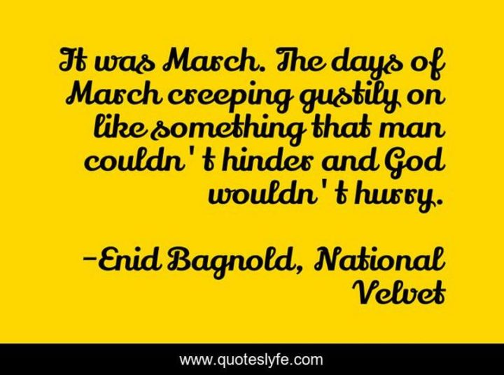 """""""It was March. The days of March creeping gustily on like something that man couldn't hinder and God wouldn't hurry."""" - Enid Bagnold, National Velvet"""