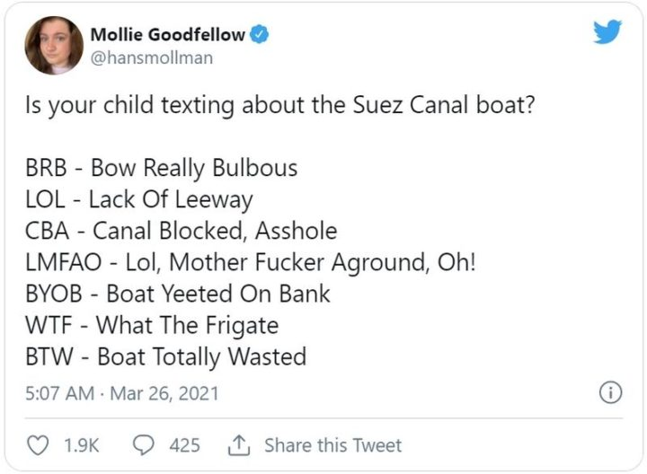 """Is your child texting about the Suez Canada boat? BRB - Bow Really Bulbous. LOL - Lack Of Leeway. CBA - Canal Blocked, [censored]. LMFAO - Lol, Mother [censored] Aground, Oh! BYOB - Boat Yeeted On Bank. WTF - What The Frigate. BTW - Boat Totally Wasted."""