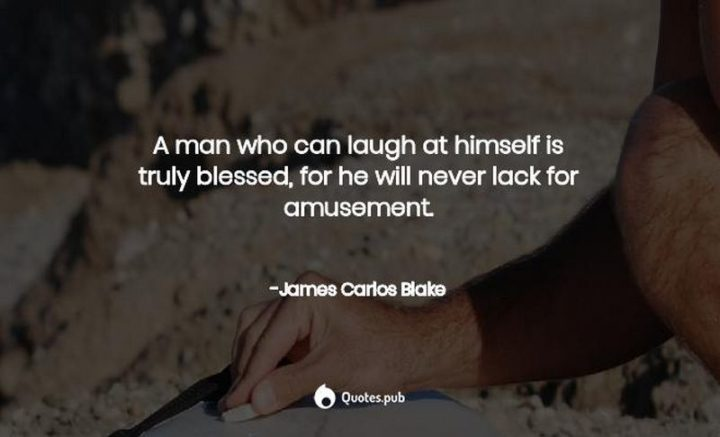 """""""A man who can laugh at himself is truly blessed, for he will never lack for amusement."""" - James Carlos Blake"""