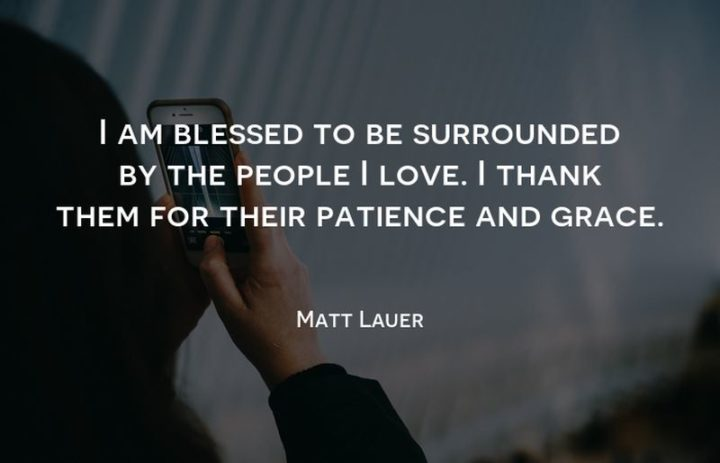 """""""I am blessed to be surrounded by the people I love. I thank them for their patience and grace."""" - Matt Lauer"""