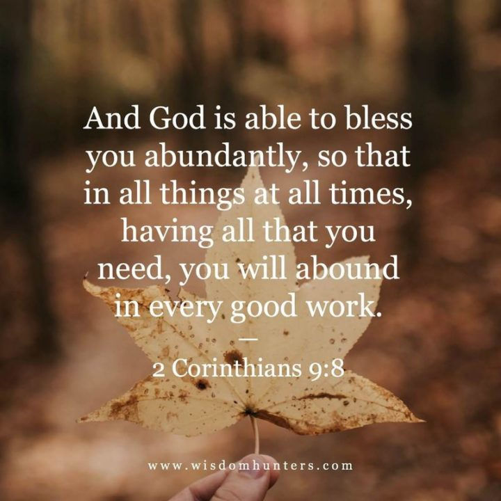 """""""And God is able to bless you abundantly, so that in all things at all times, having all that you need, you will abound in every good work."""" - 2 Corinthians 9:8"""