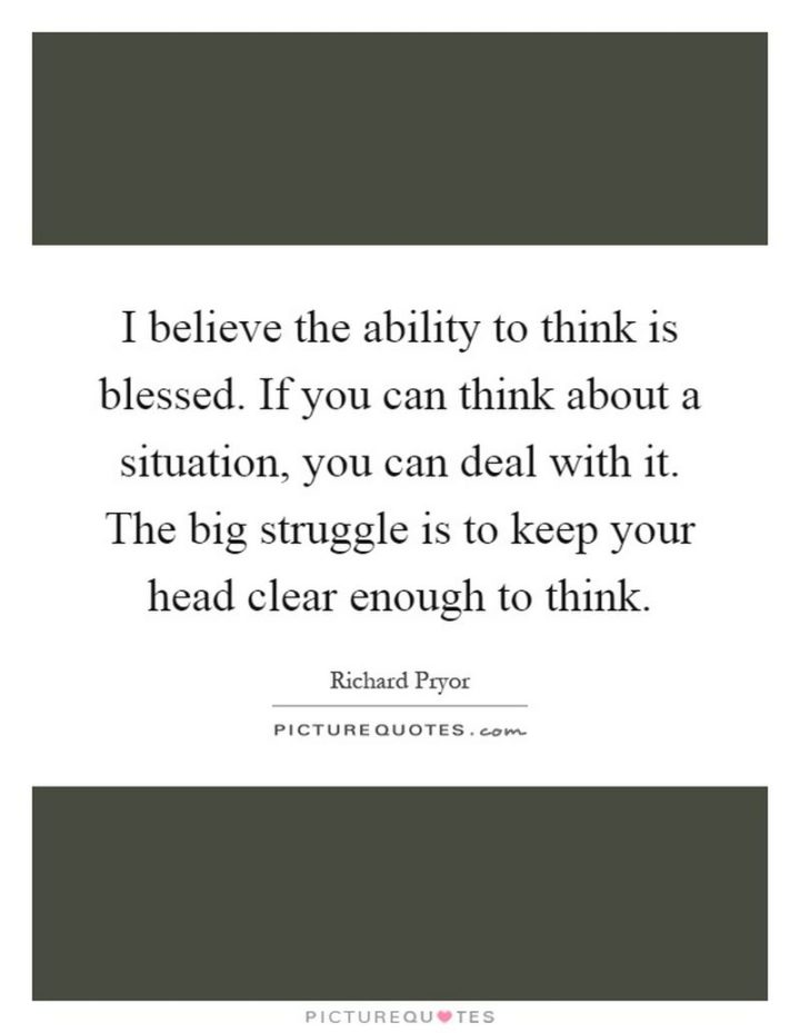 """""""I believe the ability to think is blessed. If you can think about a situation, you can deal with it. The big struggle is to keep your head clear enough to think."""" - Richard Pryor"""