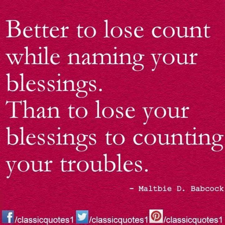 """""""Better to lose count while naming your blessings than to lose your blessings to counting your troubles."""" - Maltbie D. Babcock"""