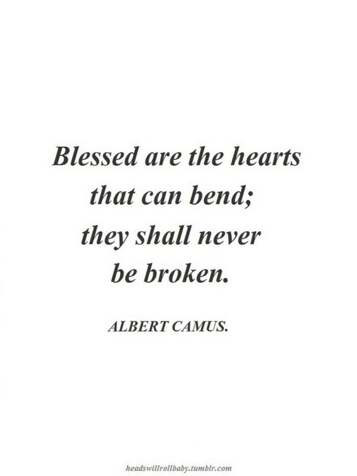 """""""Blessed are the hearts that can bend; they shall never be broken."""" - Albert Camus"""