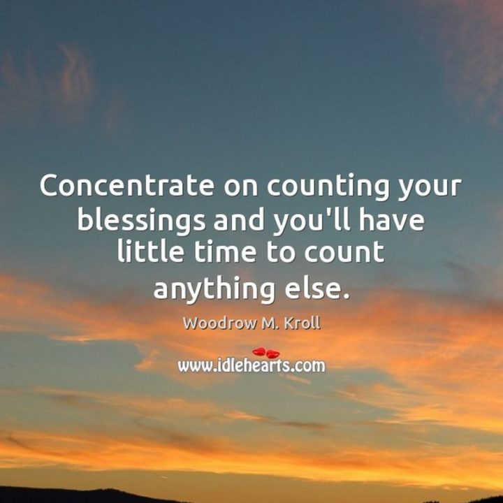 """""""Concentrate on counting your blessings and you'll have little time to count anything else."""" - Woodrow Kroll"""