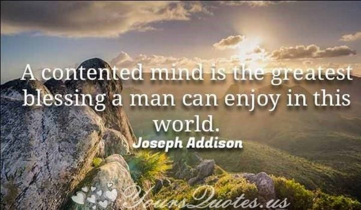 """""""A contented mind is the greatest blessing a man can enjoy in this world."""" - Joseph Addison"""