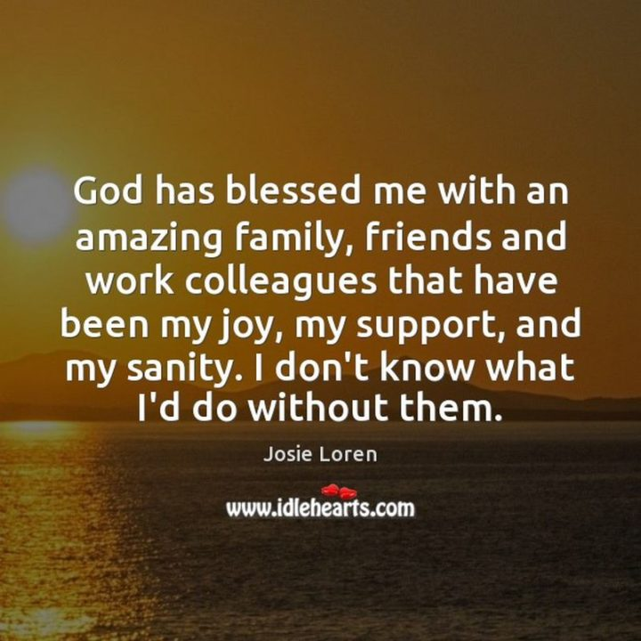 """""""God has blessed me with an amazing family, friends, and work colleagues that have been my joy, my support, and my sanity. I don't know what I'd do without them."""" - Josie Loren"""