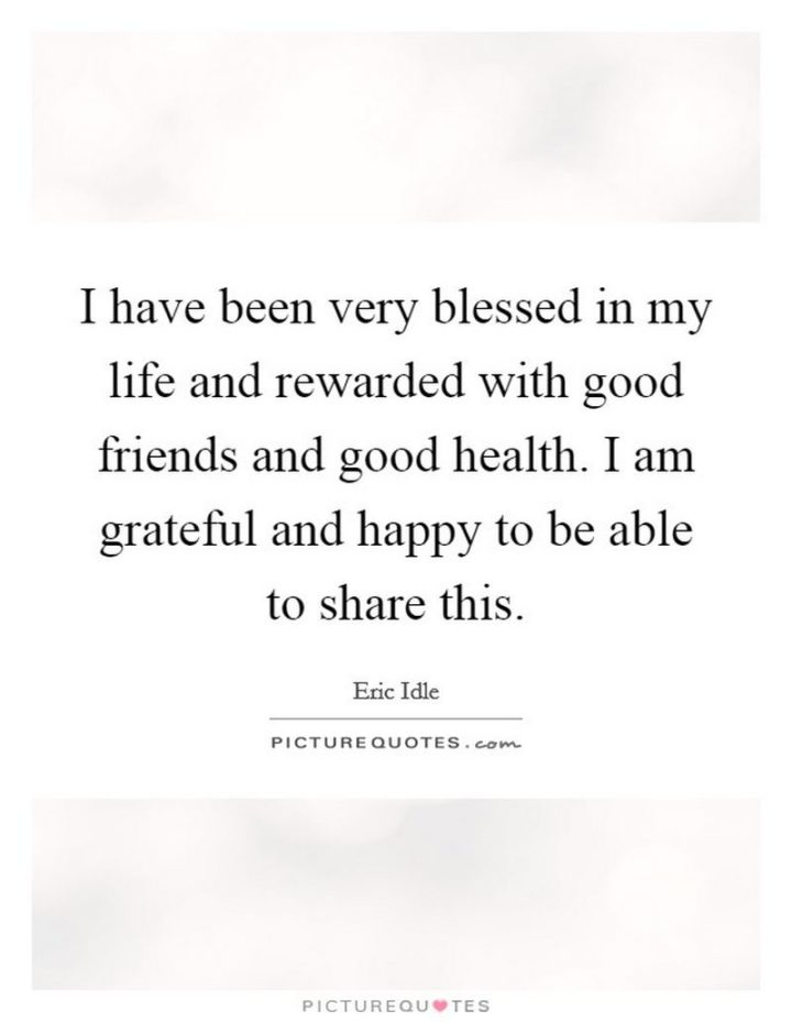 """""""I have been very blessed in my life and rewarded with good friends and good health. I am grateful and happy to be able to share this."""" - Eric Idle"""
