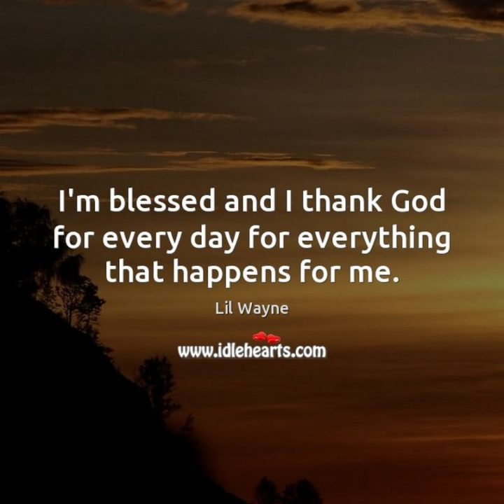 """""""I'm blessed and I thank God for every day for everything that happens for me."""" - Lil Wayne"""