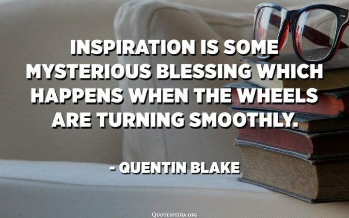"""""""Inspiration is some mysterious blessing which happens when the wheels are turning smoothly."""" - Quentin Blake"""