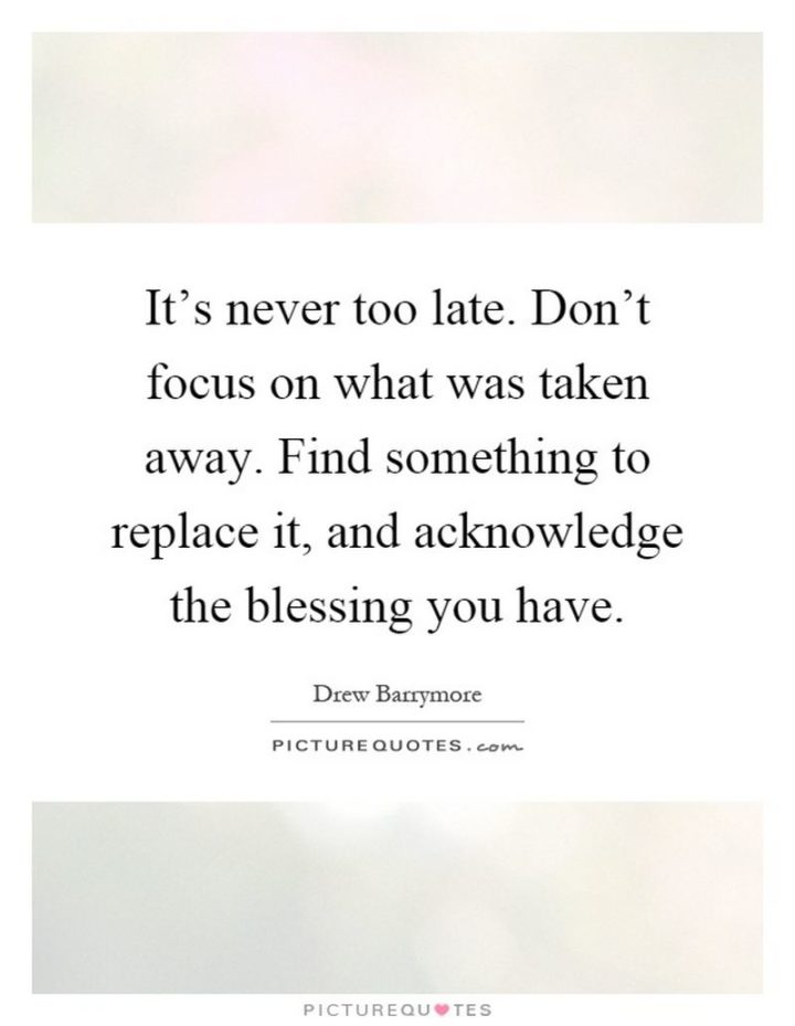 """""""It's never too late. Don't focus on what was taken away. Find something to replace it, and acknowledge the blessing you have."""" - Drew Barrymore"""