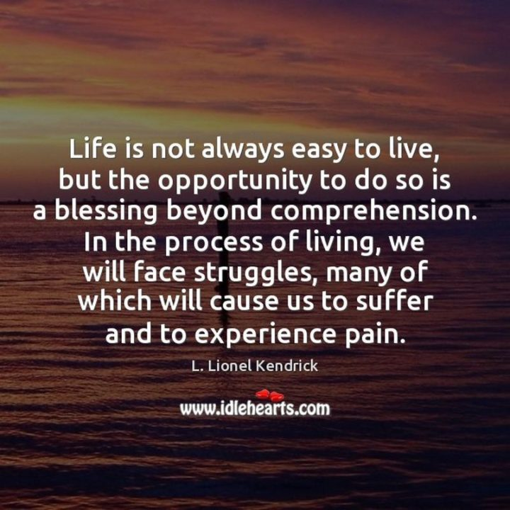 """""""Life is not always easy to live, but the opportunity to do so is a blessing beyond comprehension. In the process of living, we will face struggles, many of which will cause us to suffer and to experience pain."""" - L. Lionel Kendrick"""