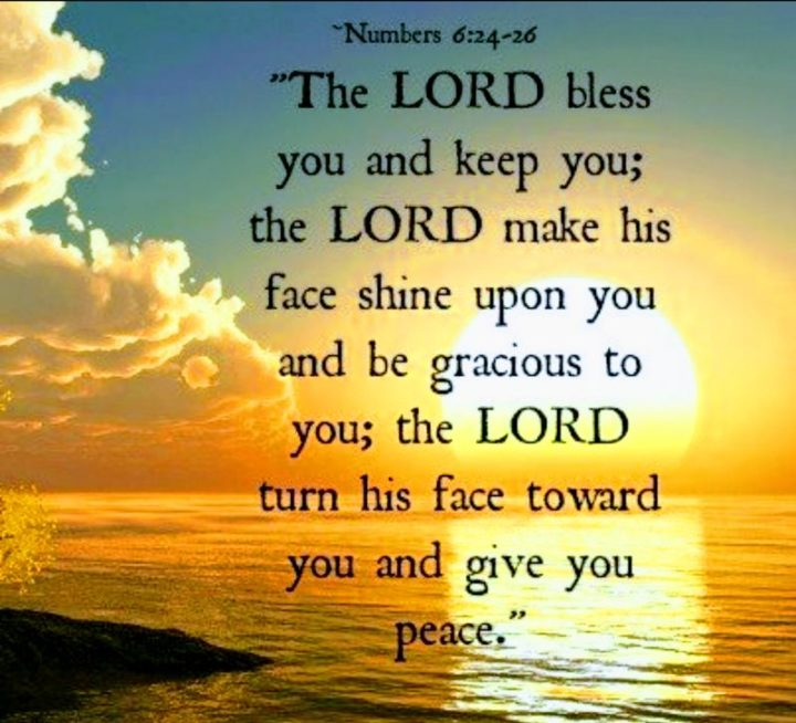 """""""The LORD bless you and keep you; the LORD make his face shine on you and be gracious to you; the LORD turn his face toward you and give you peace."""" - Numbers 6:24-26"""