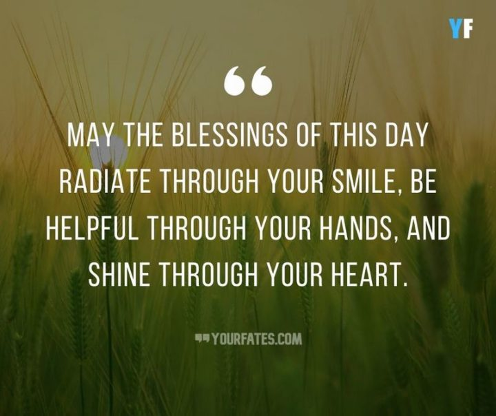 """""""May the blessings of this day radiate through your smile, be helpful through your hands and shine through your heart."""" - Unknown"""