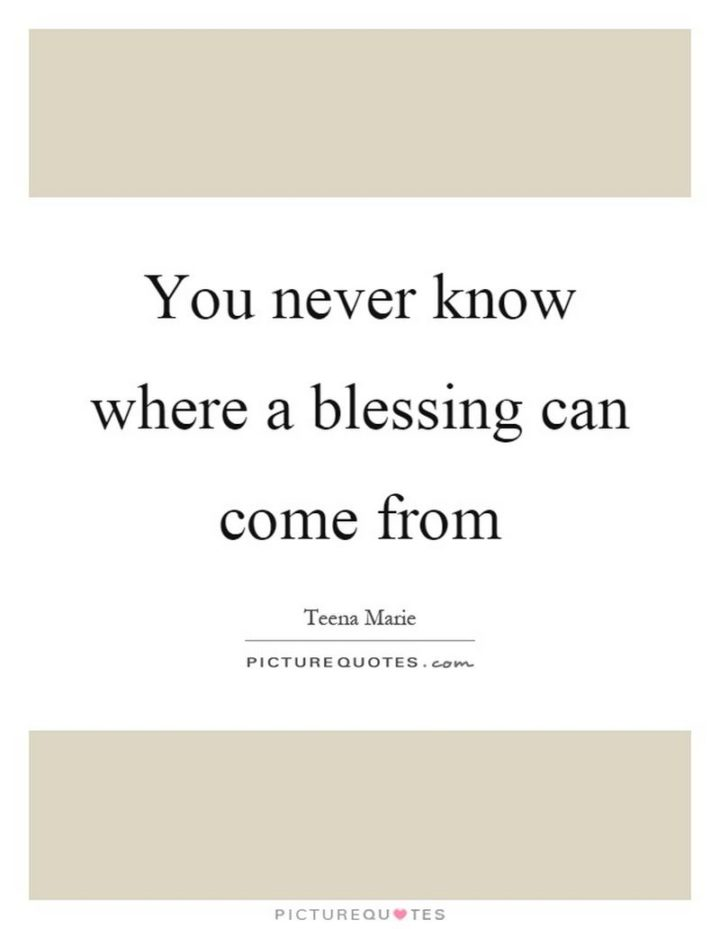 """""""You never know where a blessing can come from."""" - Teena Marie http://www.picturequotes.com/you-never-know-where-a-blessing-can-come-from-quote-144263"""