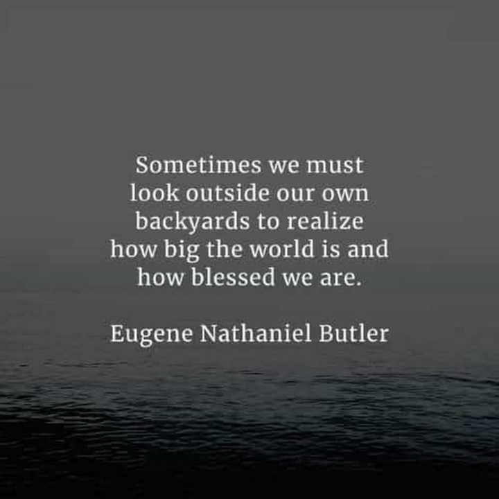 """""""Sometimes we must look outside our own backyards to realize how big the world is and how blessed we are."""" - Eugene Nathaniel Butler"""