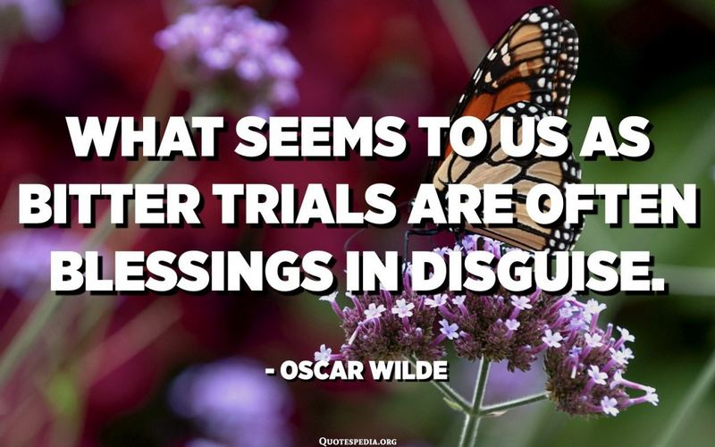 """""""What seems to us bitter trials are often blessings in disguise."""" - Oscar Wilde"""