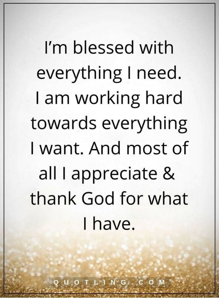 """""""I'm blessed with everything I need. I am working hard towards everything I want. And most of all I appreciate and thank God for what I have."""" - Unknown"""