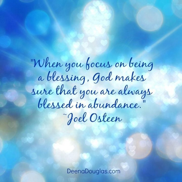 """""""When you focus on being a blessing, God makes sure that you are always blessed in abundance."""" - Joel Osteen"""