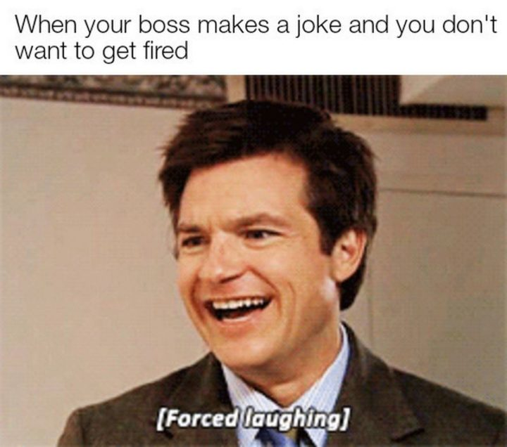 """When your boss makes a joke and you don't want to get fired. [Forced laughing]."""