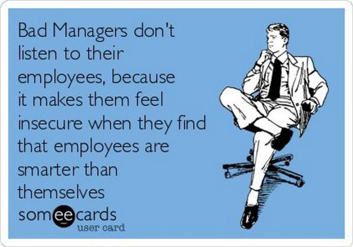 """Bad managers don't listen to their employees because it makes them feel insecure when they find that employees are smarter than themselves."""
